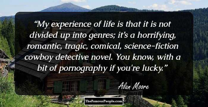 My Experience Of Life Is That It Not Divided Up Into Genres Its A Horrifying Romantic Tragic Comical Science Fiction Cowboy Detective Novel