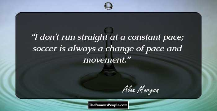 14 alex morgan quotes that will push you to achieve your goals i dont run straight at a constant pace soccer is always a change of pace and movement alex morgan facebook pinterest twitter voltagebd Image collections