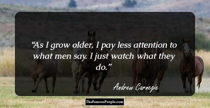 insightful quotes by andrew carnegie that will drive you to do  as i grow older i pay less attention to what men say i just watch what they do andrew carnegie facebook twitter