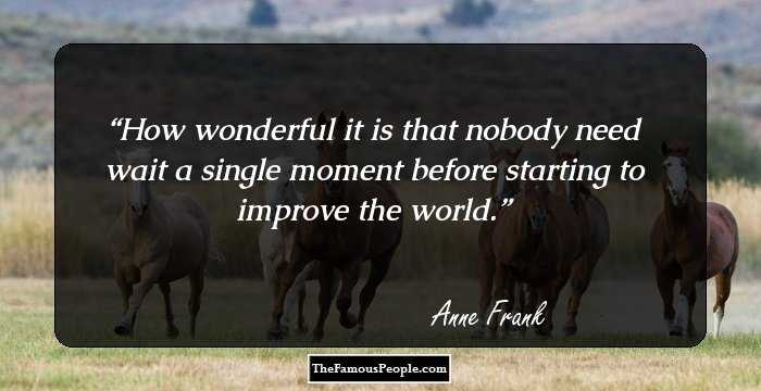 how wonderful it is that nobody need wait a single moment before starting to improve the world anne franks