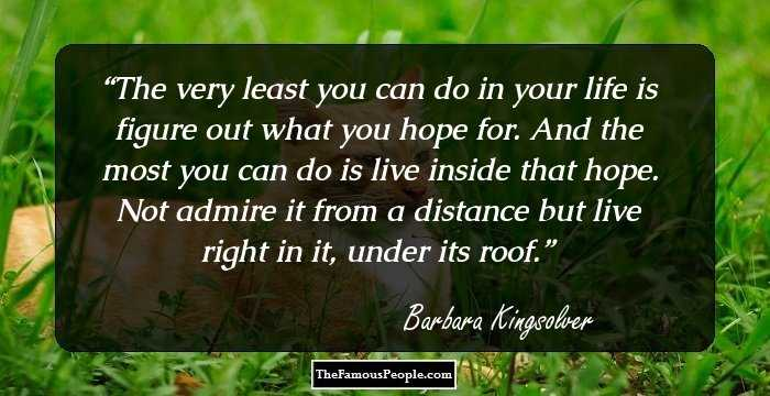 memorable quotes by barbara kingsolver the author of the  the very least you can do in your life is figure out what you hope for and the most you can do is live inside that hope