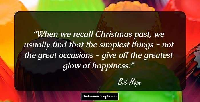 When We Recall Christmas Past, We Usually Find That The Simplest Things    Not The Great Occasions   Give Off The Greatest Glow Of Happiness.
