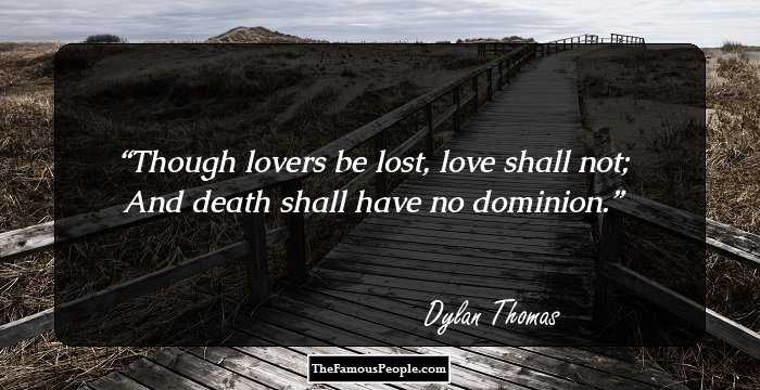 "Image result for ""Though lovers be lost, love shall not; And death shall have no dominion."" --Dylan Thomas"