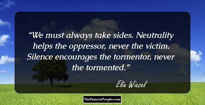 """neutrality helps the oppressor never the victim essay Neutrality helps the oppressor, never the victim silence encourages the  tormentor, never the tormented"""" (""""elie wiesel quote"""") michelle alexander's book  the."""