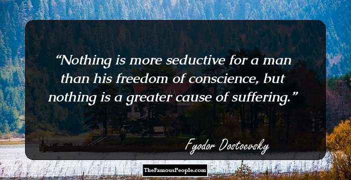 Nothing Is More Seductive For A Man Than His Freedom Of Conscience But Nothing Is A Greater Cause Of Suffering