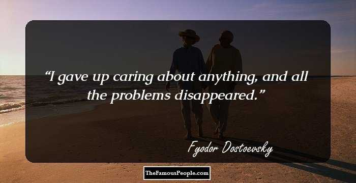 I Gave Up Caring About Anything And All The Problems Disappeared Fyodor Dostoevsky