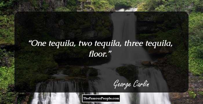100 inspiring quotes by george carlin that every human for 1 tequila 2 tequila 3 tequila floor lyrics