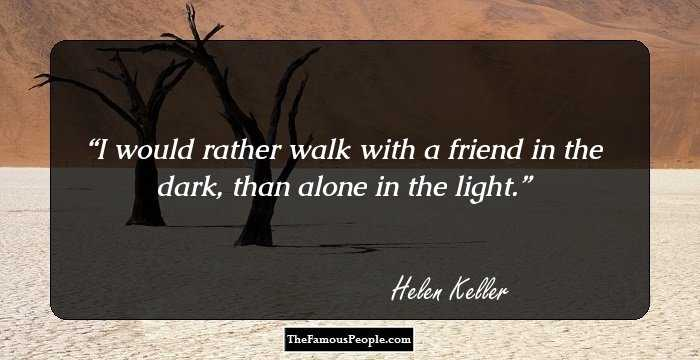 100 famous quotes by hellen keller the author of the story of my life helen keller i would rather walk with a friend in the dark than alone in the light thecheapjerseys Gallery