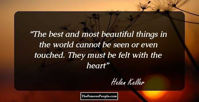 100 famous quotes by hellen keller the author of the story of my life helen keller the best and most beautiful things in the world cannot be seen or even touched they must be felt with the heart altavistaventures Images