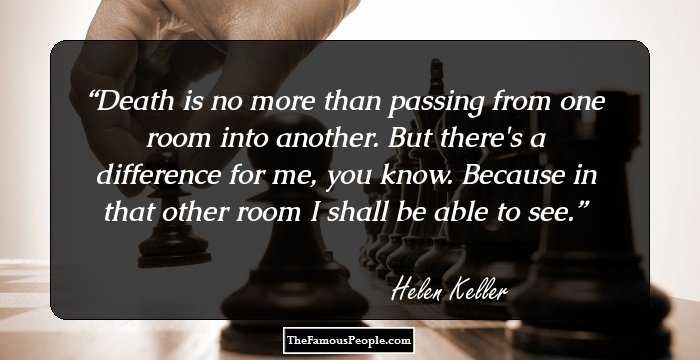 100 famous quotes by hellen keller the author of the story of my life death is no more than passing from one room into another but theres a difference for me you know because in that other room i shall be able to see altavistaventures Image collections