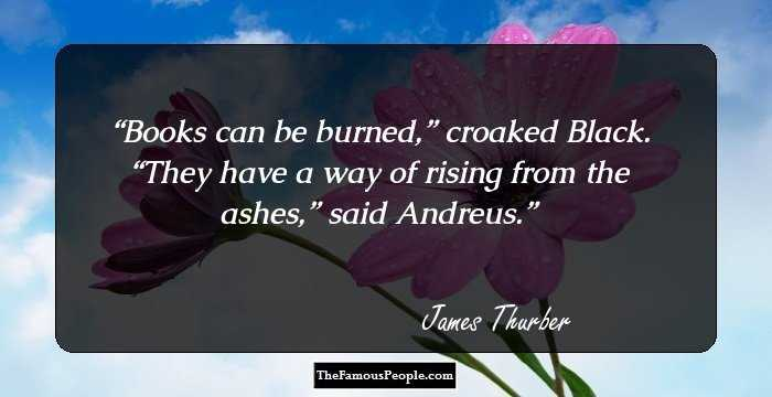 quotes by james thurber the renowned american humorist and james thurber facebook twitter books can be burned rdquo croaked black ldquothey have a way of rising from the ashes rdquo said andreus