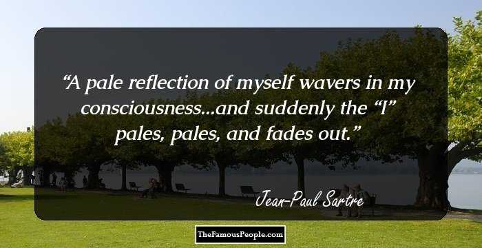 jean paul sartre nausea reflection Discover jean-paul sartre famous and rare quotes share jean-paul sartre quotations about existentialism, giving and life i felt myself in a solitude so frightful.