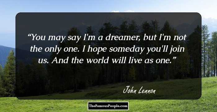 You May Say Im A Dreamer But Not The Only One I Hope Someday Youll Join Us And World Will Live As