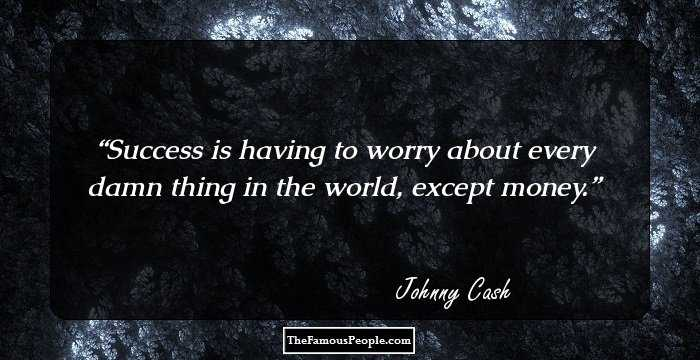 Johnny Cash Success Is Having To Worry About Every Damn Thing In The World Except Money