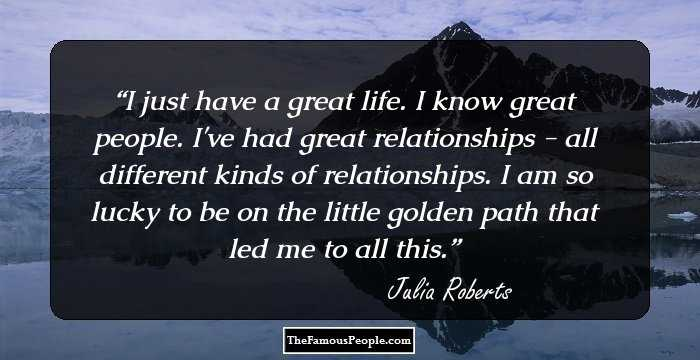 Image of: Quote Inspirational Just Have Great Life Know Great People Ive Had Great Relationships All Different Kinds Of Relationships Am So Lucky To Be On The Little Golden Quotes Famous People 178 Notable Quotes By Julia Roberts On Love Life Relationship