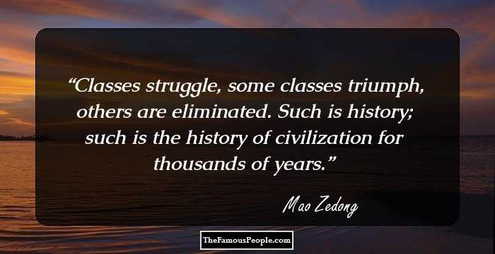 notable quotes by mao zedong classes struggle some classes triumph others are eliminated such is history such is the history of civilization for thousands of years mao zedong