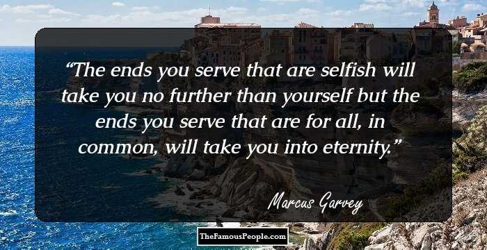 selected quotes by marcus gravey the proponent of the pan  the ends you serve that are selfish will take you no further than yourself but the ends you serve that are for all in common will take you into eternity