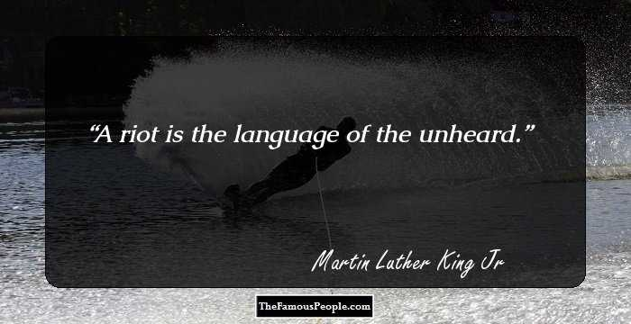 """a riot is the language of the unheard However, as we remember mlk's vehement speech, """"the other america,"""" that """"a  riot is the language of the unheard"""" the question becomes."""