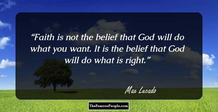 Max Lucado. Facebook Pinterest Twitter. Faith Is Not The Belief That God  Will Do What You Want. It Is The Belief That God Will Do What Is Right.