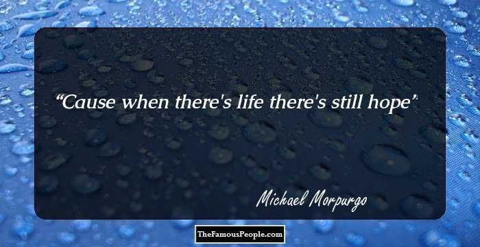 Image of: Barack Obama Cause When Theres Life Theres Still Hope Quotes Famous People 37 Inspiring Quotes Sayings By Michael Morpurgo
