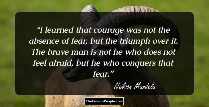 Nelson Mandela. I Learned That Courage Was Not The Absence Of Fear, But The  Triumph Over It. The Brave Man Is Not He Who Does Not Feel Afraid, ...