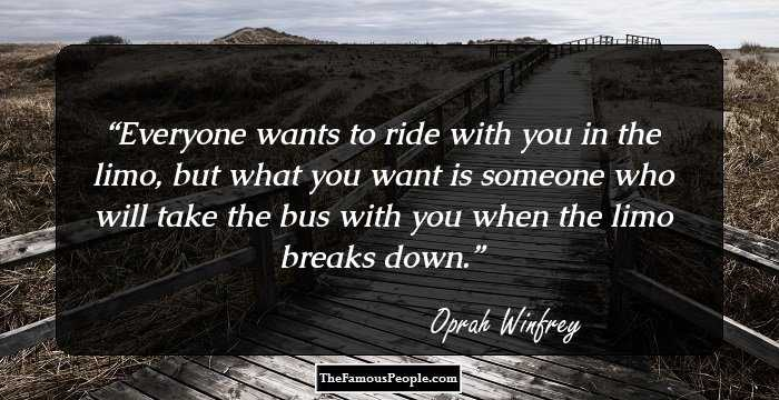 Everyone Wants To Ride With You In The Limo, But What You Want Is Someone  Who Will Take The Bus With You When The Limo Breaks Down.   Oprah Winfrey