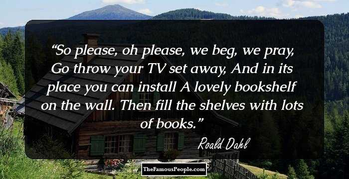 "Image result for ""So please, oh please, we beg, we pray, go throw your TV set away, and in its place you can install a lovely bookshelf on the wall."" – Roald Dahl"