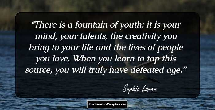 There Is A Fountain Of Youth: It Is Your Mind, Your Talents, The Creativity  You Bring To Your Life And The Lives Of People You Love.