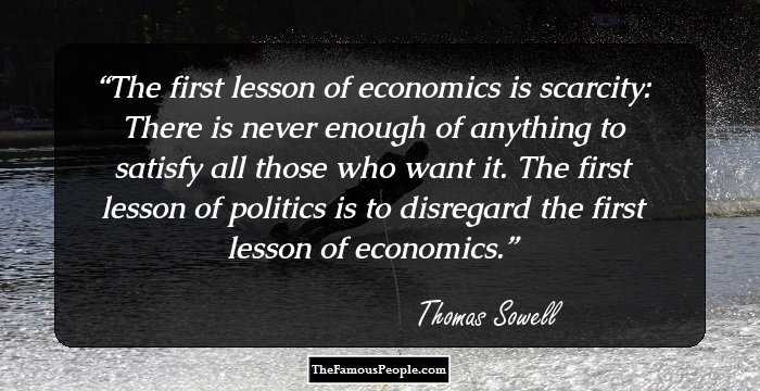 inspiring quotes by thomas sowell the inordinate living economist the first lesson of economics is scarcity there is never enough of anything to satisfy all those who want it the first lesson of politics is to disregard