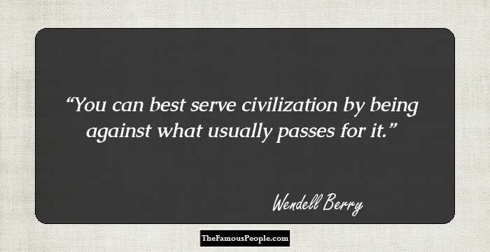 wendell berry quotes that will give you a fresh perspective you can best serve civilization by being against what usually passes for it wendell berry facebook twitter