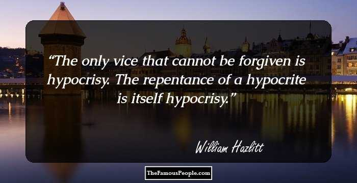 notable quotes by william hazlitt the finest art critic the only vice that cannot be forgiven is hypocrisy the repentance of a hypocrite is itself hypocrisy selected essays william hazlitt